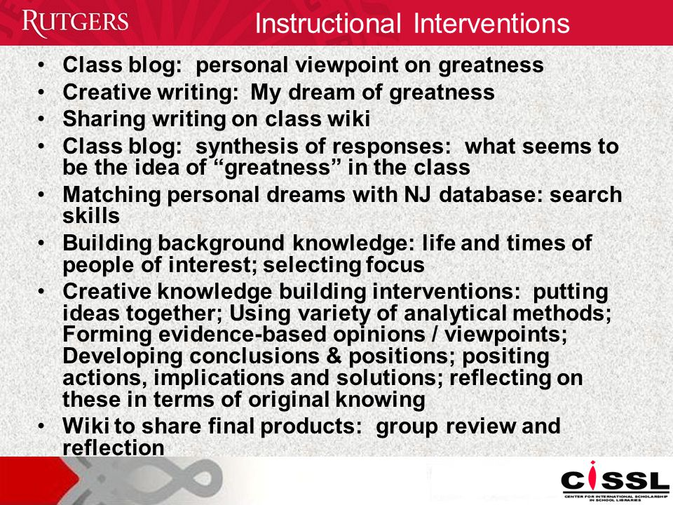 Class blog: personal viewpoint on greatness Creative writing: My dream of greatness Sharing writing on class wiki Class blog: synthesis of responses: what seems to be the idea of greatness in the class Matching personal dreams with NJ database: search skills Building background knowledge: life and times of people of interest; selecting focus Creative knowledge building interventions: putting ideas together; Using variety of analytical methods; Forming evidence-based opinions / viewpoints; Developing conclusions & positions; positing actions, implications and solutions; reflecting on these in terms of original knowing Wiki to share final products: group review and reflection Instructional Interventions