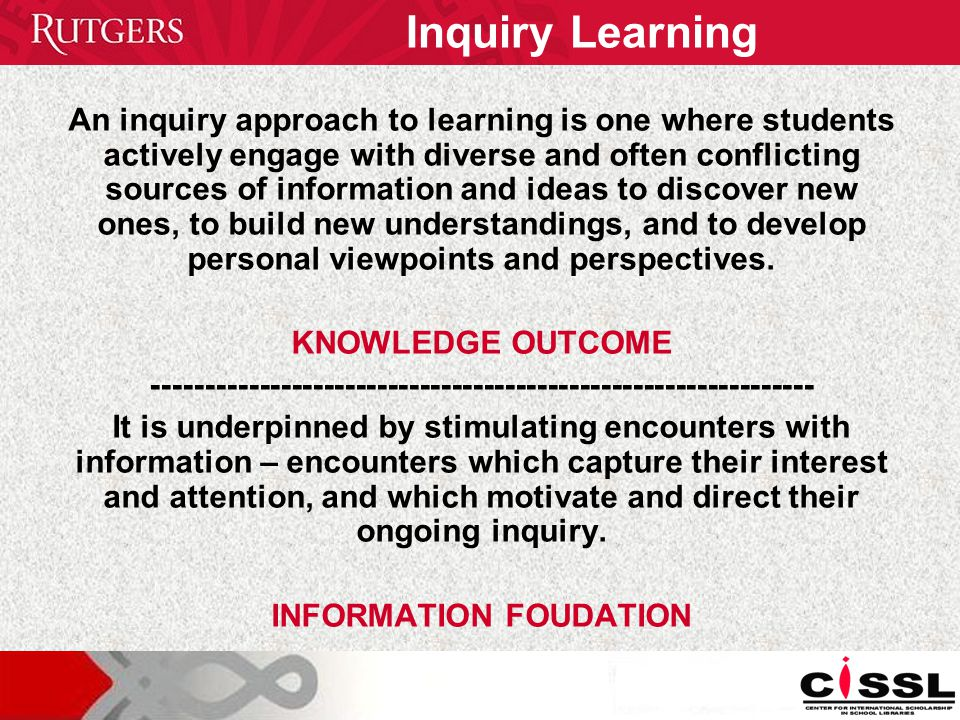 Inquiry Learning An inquiry approach to learning is one where students actively engage with diverse and often conflicting sources of information and ideas to discover new ones, to build new understandings, and to develop personal viewpoints and perspectives.
