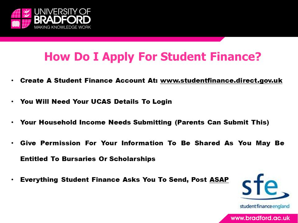 Create A Student Finance Account At: www.studentfinance.direct.gov.uk You Will Need Your UCAS Details To Login Your Household Income Needs Submitting (Parents Can Submit This) Give Permission For Your Information To Be Shared As You May Be Entitled To Bursaries Or Scholarships Everything Student Finance Asks You To Send, Post ASAP How Do I Apply For Student Finance?
