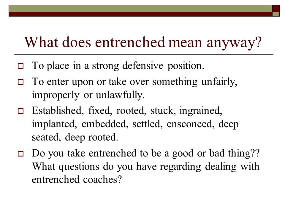 What does entrenched mean anyway.  To place in a strong defensive position.