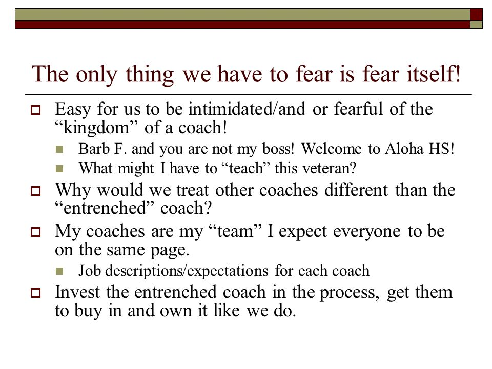 The only thing we have to fear is fear itself.