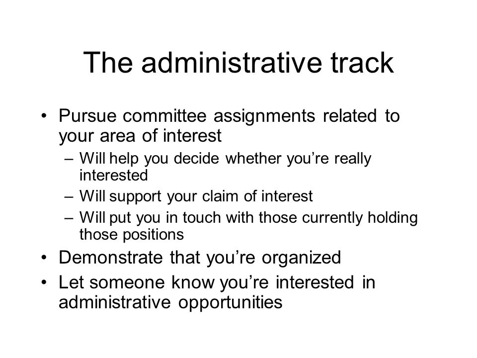 The administrative track Pursue committee assignments related to your area of interest –Will help you decide whether you're really interested –Will support your claim of interest –Will put you in touch with those currently holding those positions Demonstrate that you're organized Let someone know you're interested in administrative opportunities