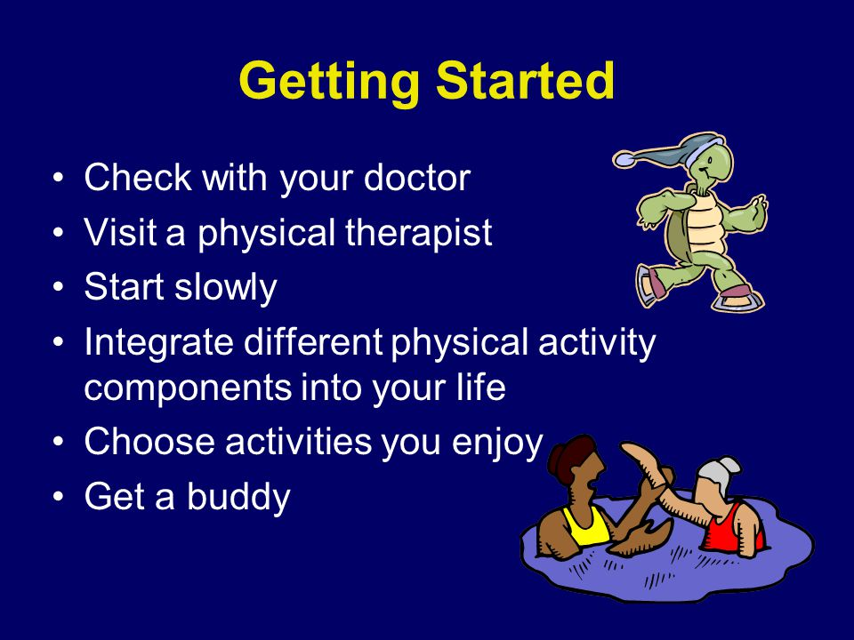 Getting Started Check with your doctor Visit a physical therapist Start slowly Integrate different physical activity components into your life Choose activities you enjoy Get a buddy