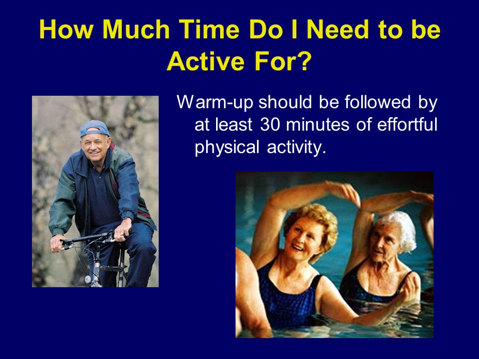 How Much Time Do I Need to be Active For? Warm-up should be followed by at least 30 minutes of effortful physical activity.