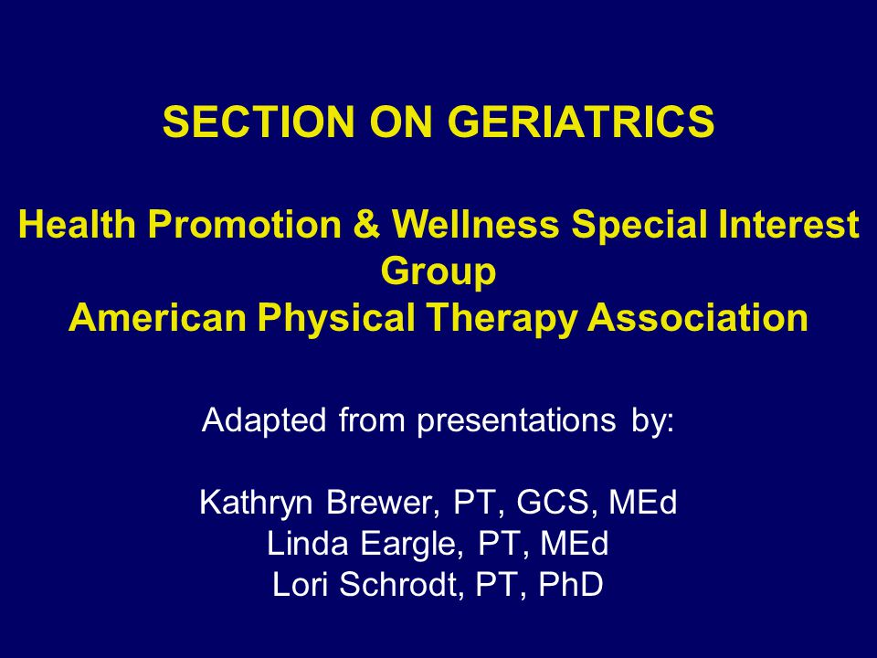 SECTION ON GERIATRICS Health Promotion & Wellness Special Interest Group American Physical Therapy Association Adapted from presentations by: Kathryn Brewer, PT, GCS, MEd Linda Eargle, PT, MEd Lori Schrodt, PT, PhD