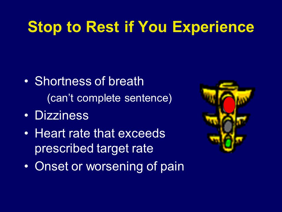 Stop to Rest if You Experience Shortness of breath (can't complete sentence) Dizziness Heart rate that exceeds prescribed target rate Onset or worsening of pain
