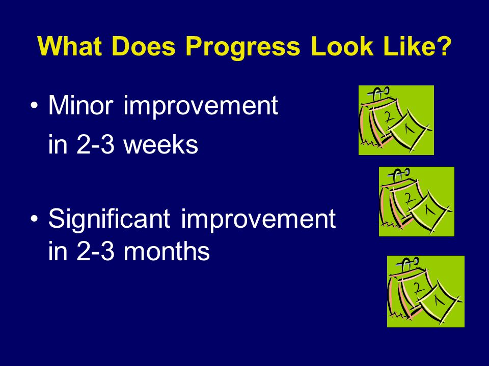 What Does Progress Look Like Minor improvement in 2-3 weeks Significant improvement in 2-3 months