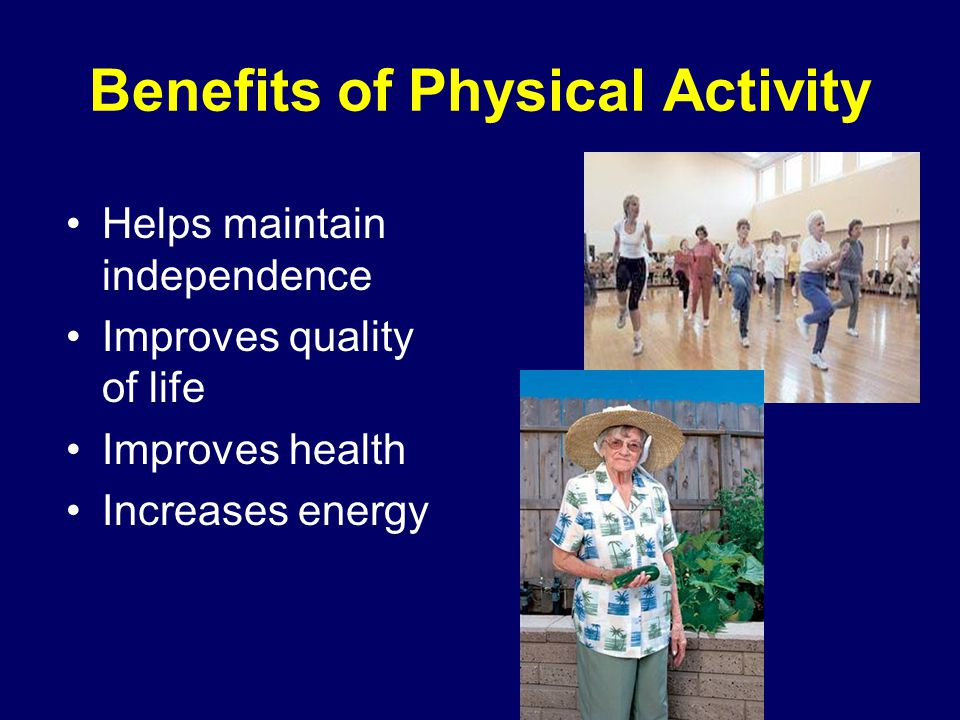 Physical Activity Improves Physical Function by: Improving balance and reducing risk of falls Keeping bones and muscles strong Improving endurance Helping to maintain a healthy weight Improving sleep Helping to regulate blood pressure, cholesterol, and blood sugar