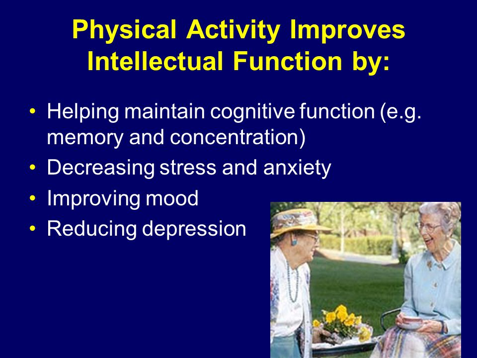 Physical Activity Improves Intellectual Function by: Helping maintain cognitive function (e.g.