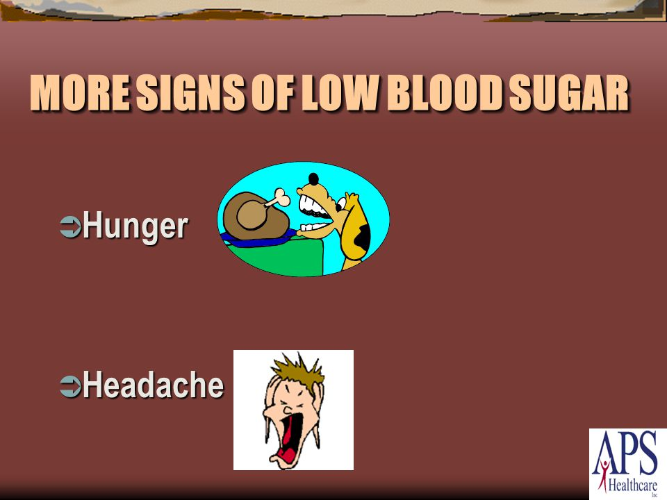 MORE SIGNS OF LOW BLOOD SUGAR  Hunger  Headache