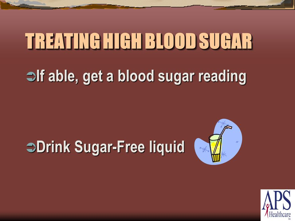 TREATING HIGH BLOOD SUGAR  If able, get a blood sugar reading  Drink Sugar-Free liquid