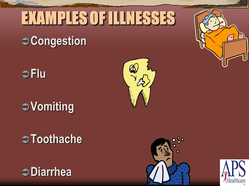 EXAMPLES OF ILLNESSES  Congestion  Flu  Vomiting  Toothache  Diarrhea