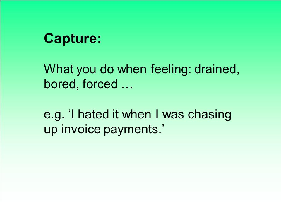 Capture: What you do when feeling: drained, bored, forced … e.g. 'I hated it when I was chasing up invoice payments.'