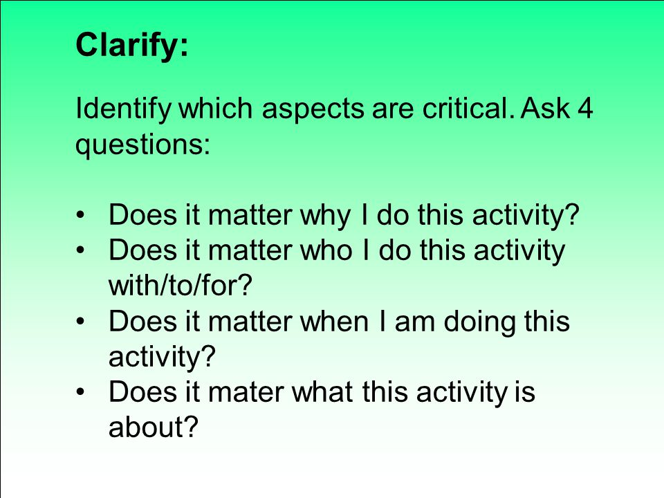Clarify: Identify which aspects are critical. Ask 4 questions: Does it matter why I do this activity? Does it matter who I do this activity with/to/fo