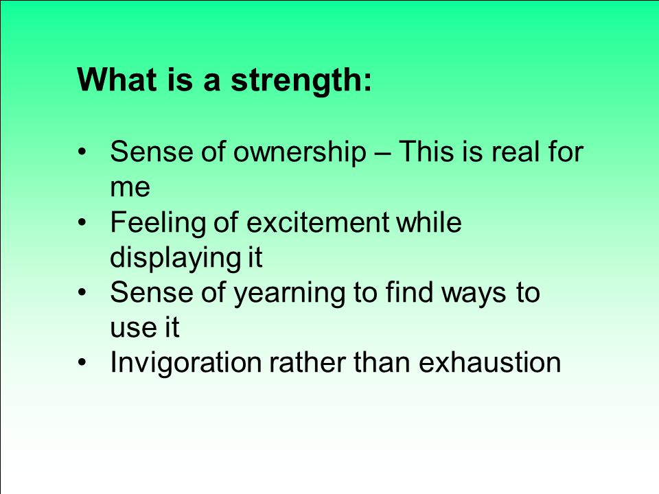 What is a strength: Sense of ownership – This is real for me Feeling of excitement while displaying it Sense of yearning to find ways to use it Invigo