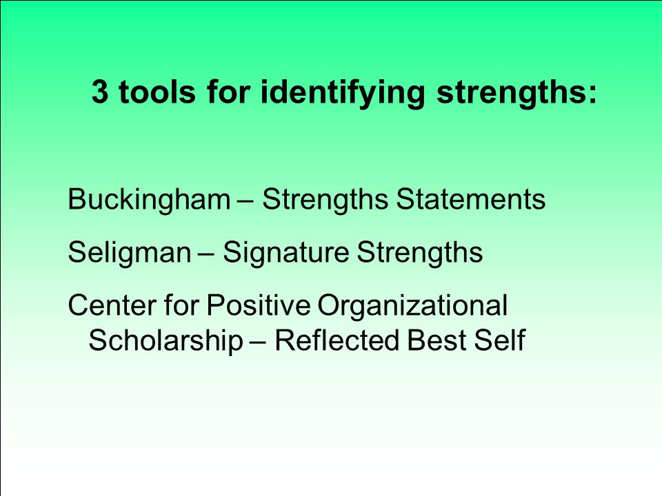 3 tools for identifying strengths: Buckingham – Strengths Statements Seligman – Signature Strengths Center for Positive Organizational Scholarship – R