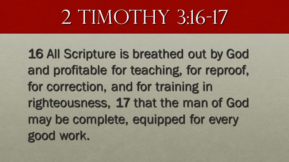 2 Timothy 3:16-17 16 All Scripture is breathed out by God and profitable for teaching, for reproof, for correction, and for training in righteousness,