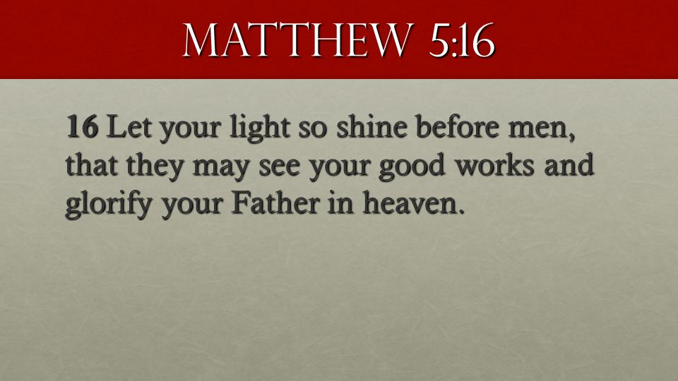 Matthew 5:16 16 Let your light so shine before men, that they may see your good works and glorify your Father in heaven.