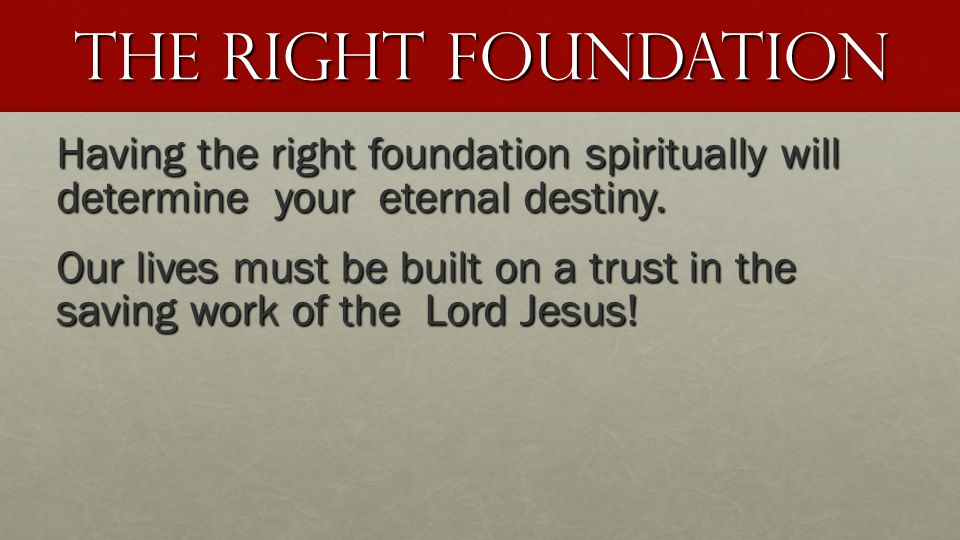 The Right Foundation Having the right foundation spiritually will determine your eternal destiny. Our lives must be built on a trust in the saving wor