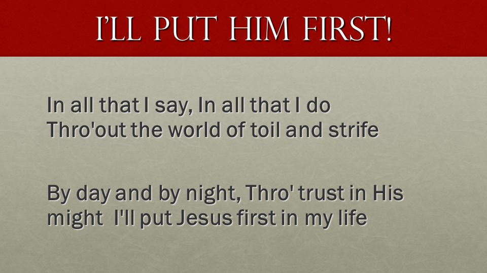 I'll Put HIM first! In all that I say, In all that I do Thro'out the world of toil and strife By day and by night, Thro' trust in His might I'll put J