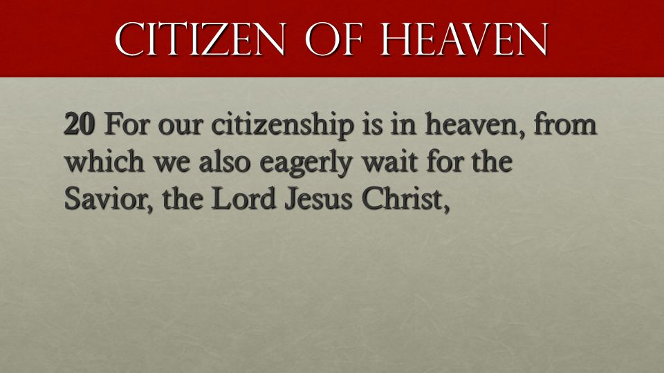 Citizen of heaven 20 For our citizenship is in heaven, from which we also eagerly wait for the Savior, the Lord Jesus Christ,