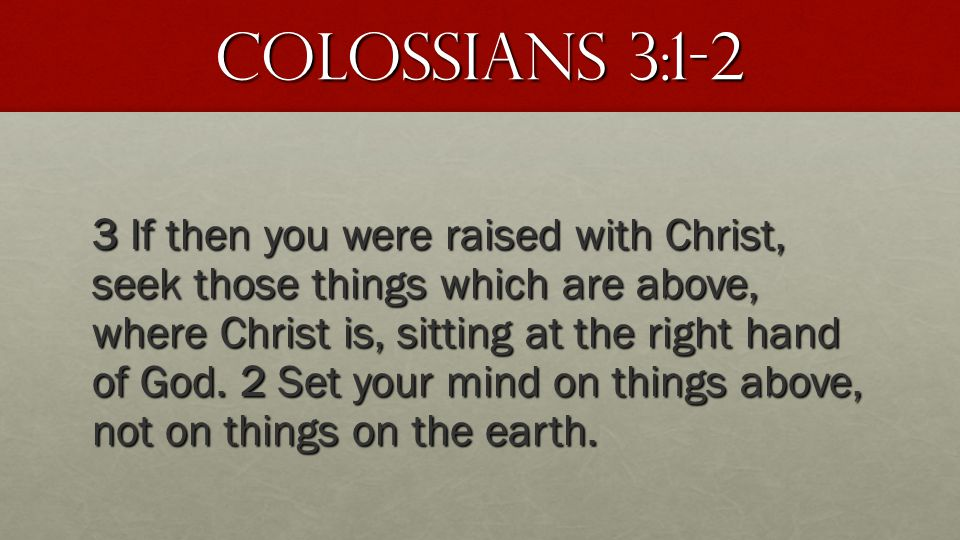 Colossians 3:1-2 3 If then you were raised with Christ, seek those things which are above, where Christ is, sitting at the right hand of God. 2 Set yo