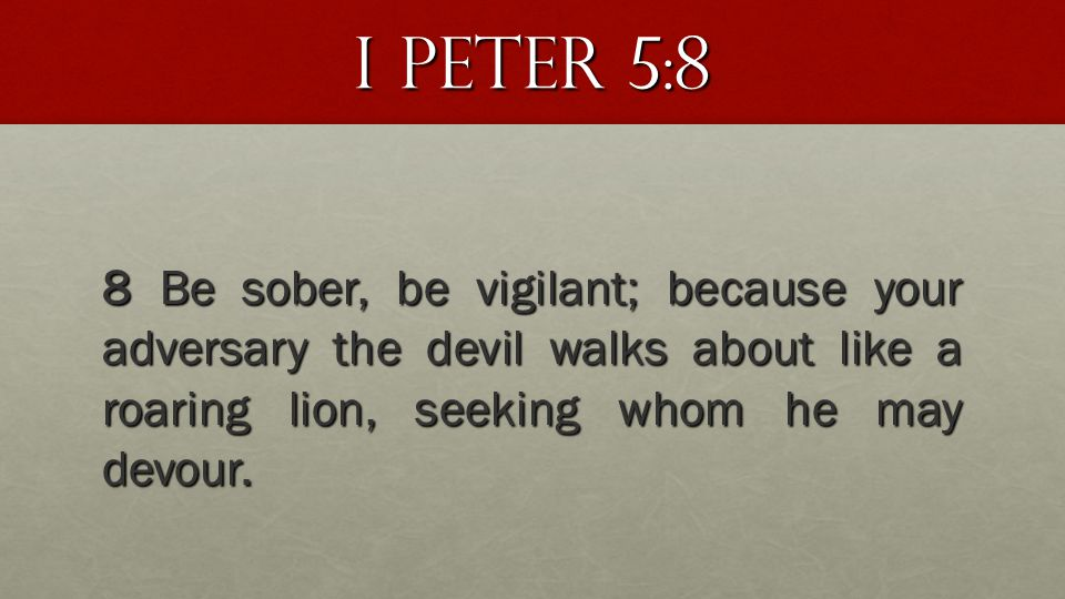 I Peter 5:8 8 Be sober, be vigilant; because your adversary the devil walks about like a roaring lion, seeking whom he may devour.