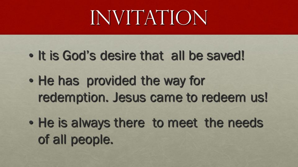 Invitation It is God's desire that all be saved! It is God's desire that all be saved! He has provided the way for redemption. Jesus came to redeem us