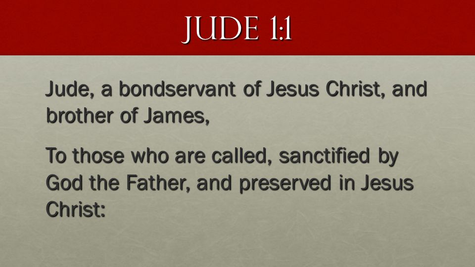 Jude 1:1 Jude, a bondservant of Jesus Christ, and brother of James, To those who are called, sanctified by God the Father, and preserved in Jesus Chri