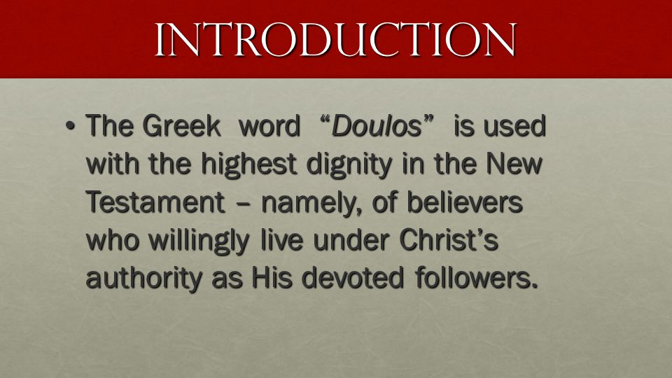 Introduction The Greek word Doulos is used with the highest dignity in the New Testament – namely, of believers who willingly live under Christ's authority as His devoted followers.
