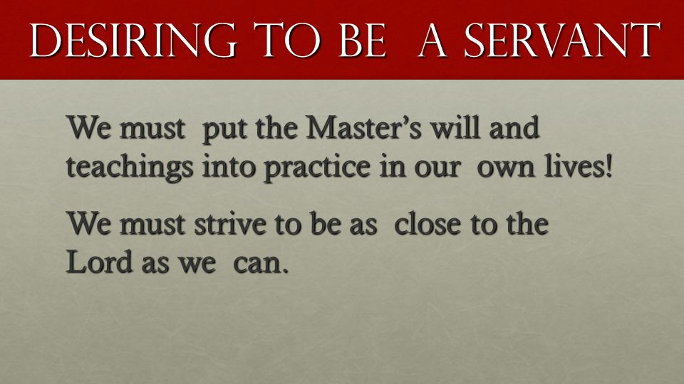 Desiring To be a Servant We must put the Master's will and teachings into practice in our own lives! We must strive to be as close to the Lord as we c