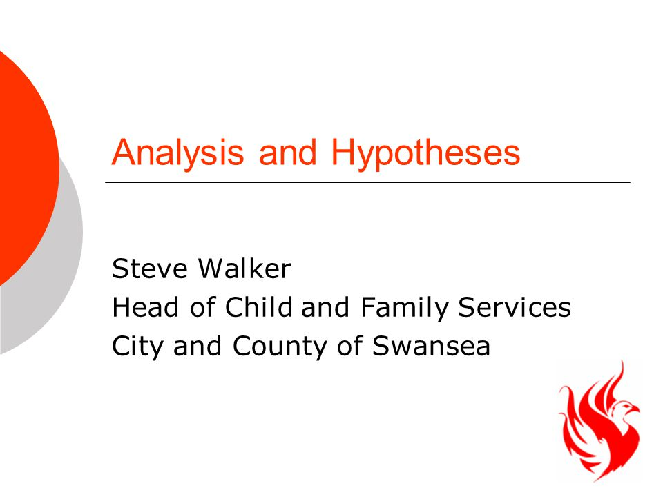 Analysis and Hypotheses Steve Walker Head of Child and Family Services City and County of Swansea