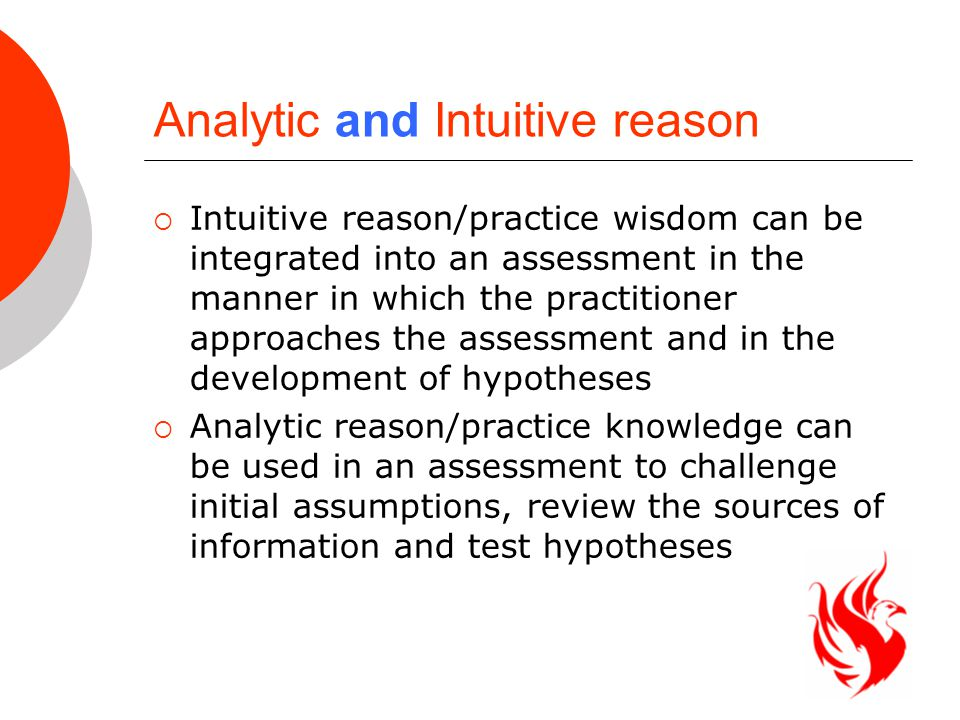 Analytic and Intuitive reason  Intuitive reason/practice wisdom can be integrated into an assessment in the manner in which the practitioner approaches the assessment and in the development of hypotheses  Analytic reason/practice knowledge can be used in an assessment to challenge initial assumptions, review the sources of information and test hypotheses