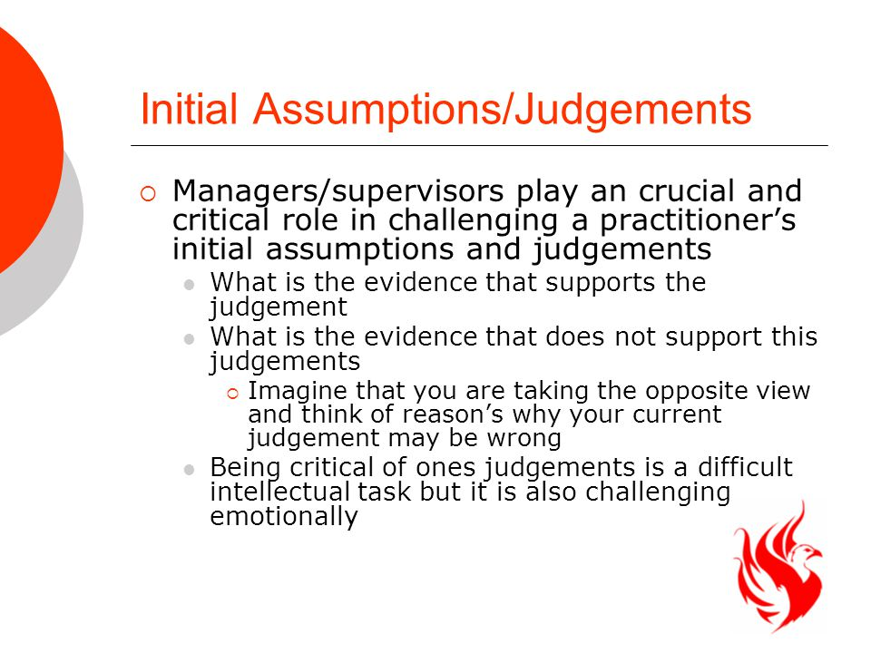 Initial Assumptions/Judgements  Managers/supervisors play an crucial and critical role in challenging a practitioner's initial assumptions and judgements What is the evidence that supports the judgement What is the evidence that does not support this judgements  Imagine that you are taking the opposite view and think of reason's why your current judgement may be wrong Being critical of ones judgements is a difficult intellectual task but it is also challenging emotionally