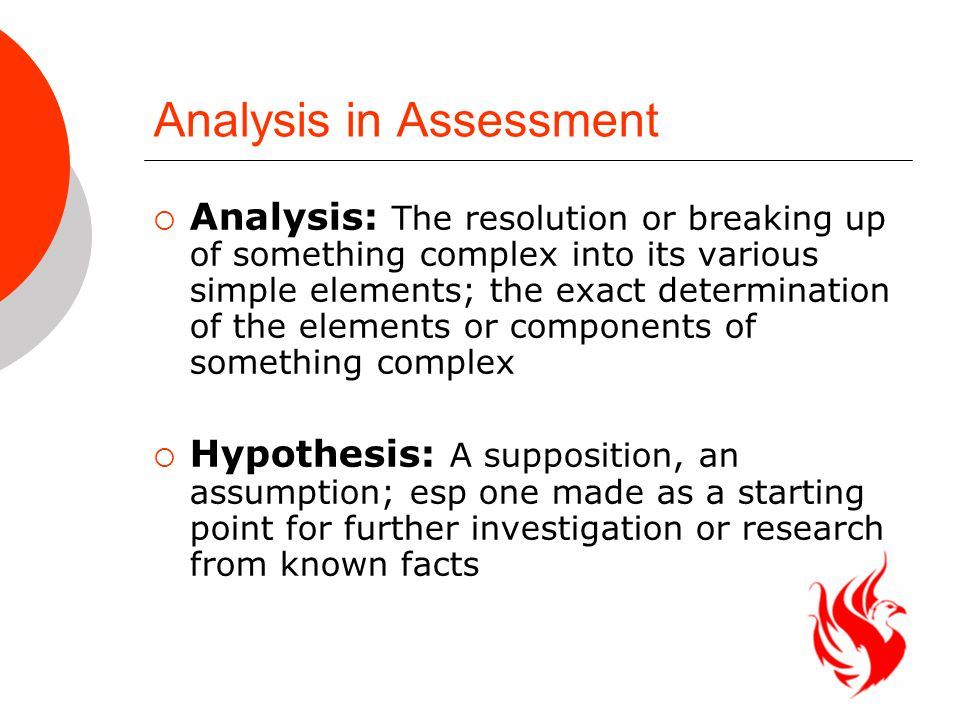 Analysis in Assessment  Analysis: The resolution or breaking up of something complex into its various simple elements; the exact determination of the elements or components of something complex  Hypothesis: A supposition, an assumption; esp one made as a starting point for further investigation or research from known facts