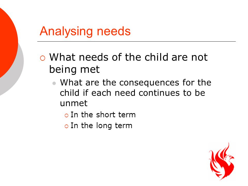 Analysing needs  What needs of the child are not being met What are the consequences for the child if each need continues to be unmet  In the short term  In the long term