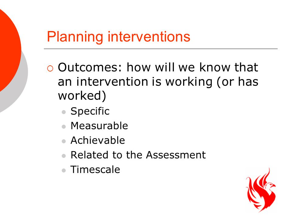 Planning interventions  Outcomes: how will we know that an intervention is working (or has worked) Specific Measurable Achievable Related to the Assessment Timescale