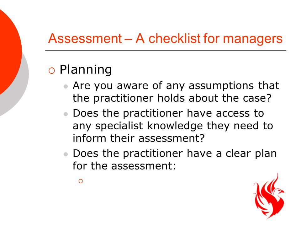 Assessment – A checklist for managers  Planning Are you aware of any assumptions that the practitioner holds about the case.