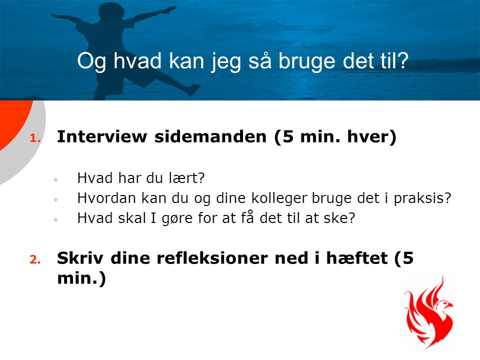 Og hvad kan jeg så bruge det til? 1. Interview sidemanden (5 min. hver) Hvad har du lært? Hvordan kan du og dine kolleger bruge det i praksis? Hvad sk