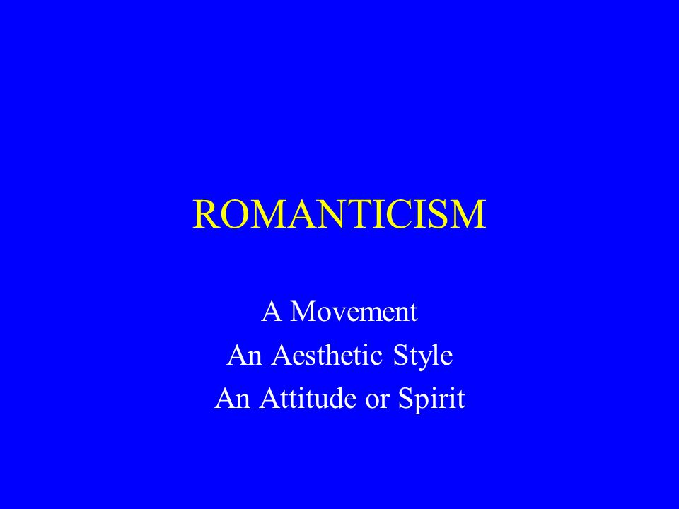 ROMANTICISM A Movement An Aesthetic Style An Attitude or Spirit
