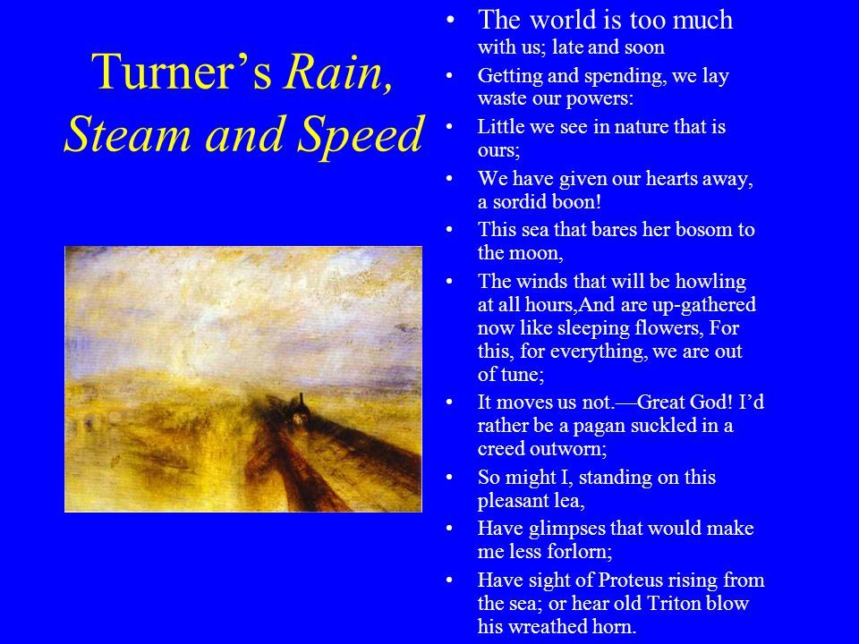 Turner's Rain, Steam and Speed The world is too much with us; late and soon Getting and spending, we lay waste our powers: Little we see in nature that is ours; We have given our hearts away, a sordid boon.