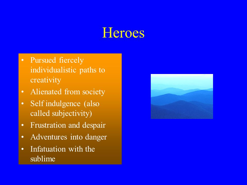 Heroes Pursued fiercely individualistic paths to creativity Alienated from society Self indulgence (also called subjectivity) Frustration and despair Adventures into danger Infatuation with the sublime