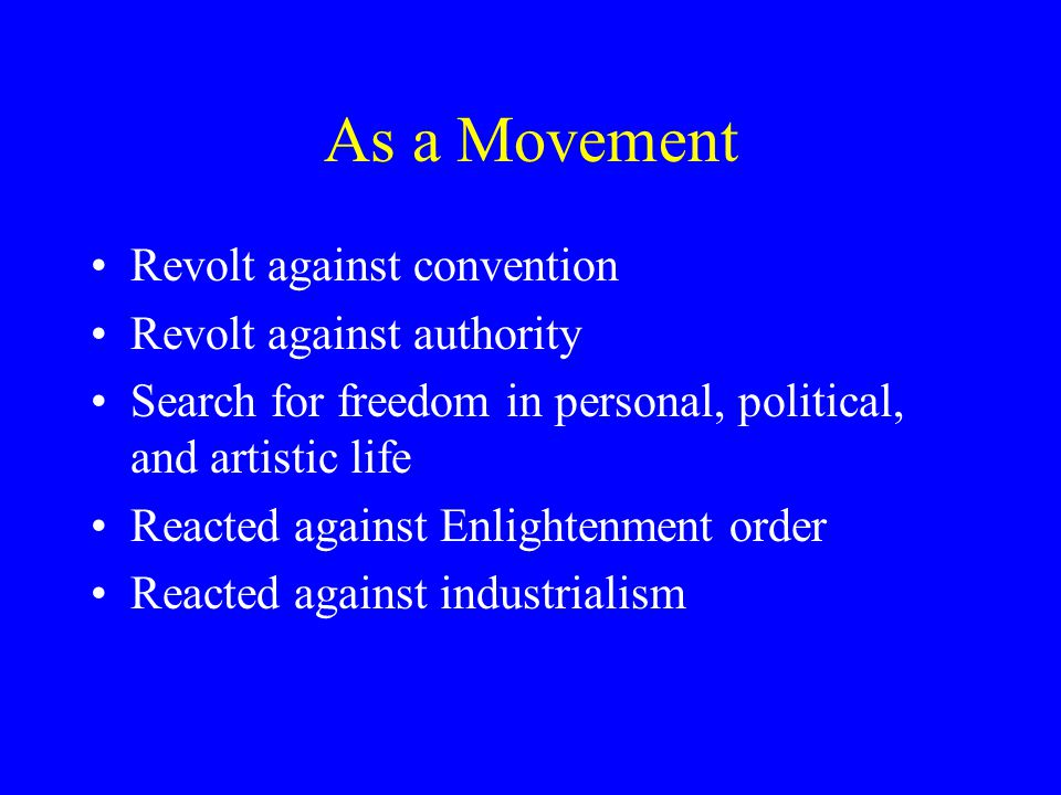 As a Movement Revolt against convention Revolt against authority Search for freedom in personal, political, and artistic life Reacted against Enlightenment order Reacted against industrialism