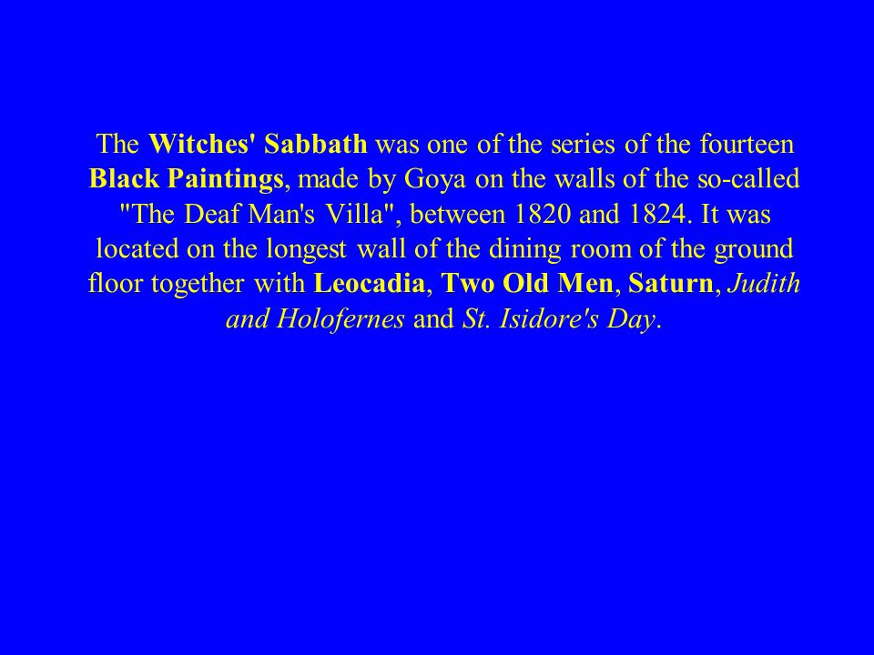 The Witches' Sabbath was one of the series of the fourteen Black Paintings, made by Goya on the walls of the so-called