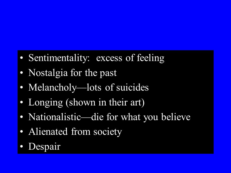 Sentimentality: excess of feeling Nostalgia for the past Melancholy—lots of suicides Longing (shown in their art) Nationalistic—die for what you belie