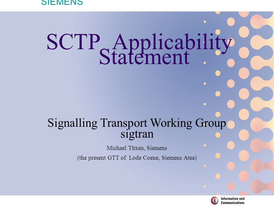 SIEMENS SCTP Applicability Statement Signalling Transport Working Group sigtran Michael Tüxen, Siemens (the present GTT of Lode Coene, Siemens Atea)