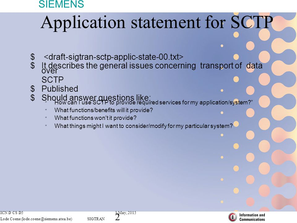 SIEMENS ICN D CS D53 May, 2015 Lode Coene (lode.coene@siemens.atea.be) SIGTRAN 3 Application statement for SCTP  Open Issues:  be more explicit on congestion control issues  more info on window sizes(ex for satelite use)  more info on randomness of the initital Tag Sequence number(TSN)  adaptations layers not mandatory, should be clearly mentioned  Section on Recommendations -> any suggestions.