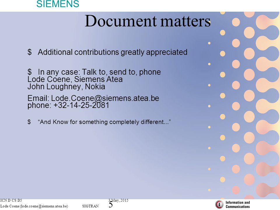 SIEMENS ICN D CS D53 May, 2015 Lode Coene (lode.coene@siemens.atea.be) SIGTRAN 5 Document matters  Additional contributions greatly appreciated  In any case: Talk to, send to, phone Lode Coene, Siemens Atea John Loughney, Nokia Email: Lode.Coene@siemens.atea.be phone: +32-14-25-2081  And Know for something completely different...