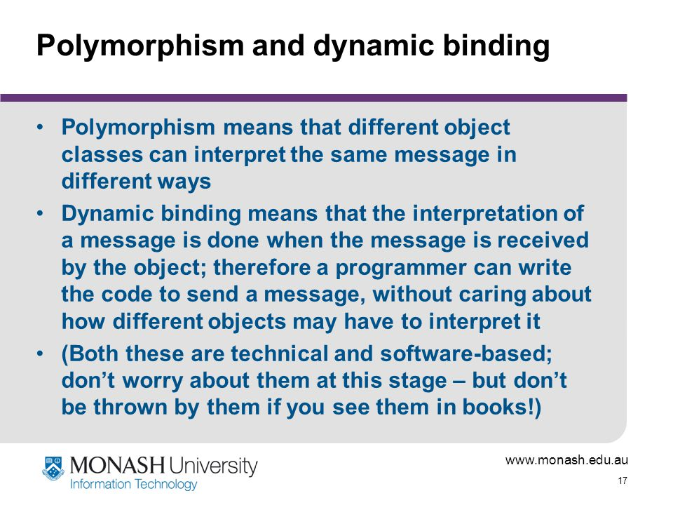 www.monash.edu.au 17 Polymorphism and dynamic binding Polymorphism means that different object classes can interpret the same message in different way