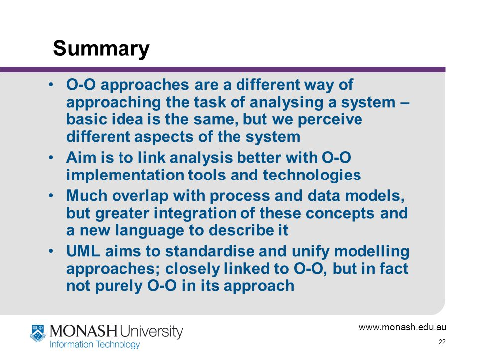 www.monash.edu.au 22 Summary O-O approaches are a different way of approaching the task of analysing a system – basic idea is the same, but we perceiv